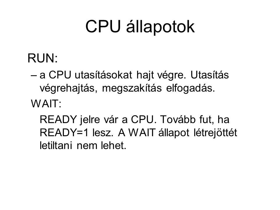 CPU állapotok RUN: –a CPU utasításokat hajt végre. Utasítás végrehajtás, megszakítás elfogadás. WAIT: READY jelre vár a CPU. Tovább fut, ha READY=1 le