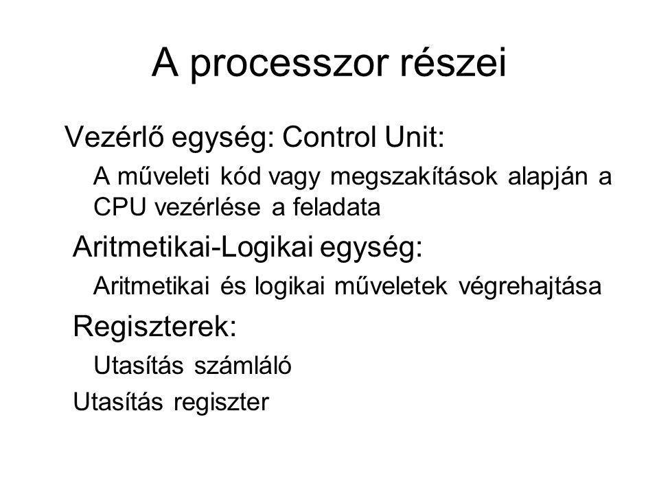 A processzor részei Vezérlő egység: Control Unit: A műveleti kód vagy megszakítások alapján a CPU vezérlése a feladata Aritmetikai-Logikai egység: Aritmetikai és logikai műveletek végrehajtása Regiszterek: Utasítás számláló Utasítás regiszter