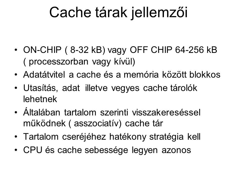 Cache tárak jellemzői ON-CHIP ( 8-32 kB) vagy OFF CHIP 64-256 kB ( processzorban vagy kívül) Adatátvitel a cache és a memória között blokkos Utasítás, adat illetve vegyes cache tárolók lehetnek Általában tartalom szerinti visszakereséssel működnek ( asszociatív) cache tár Tartalom cseréjéhez hatékony stratégia kell CPU és cache sebessége legyen azonos