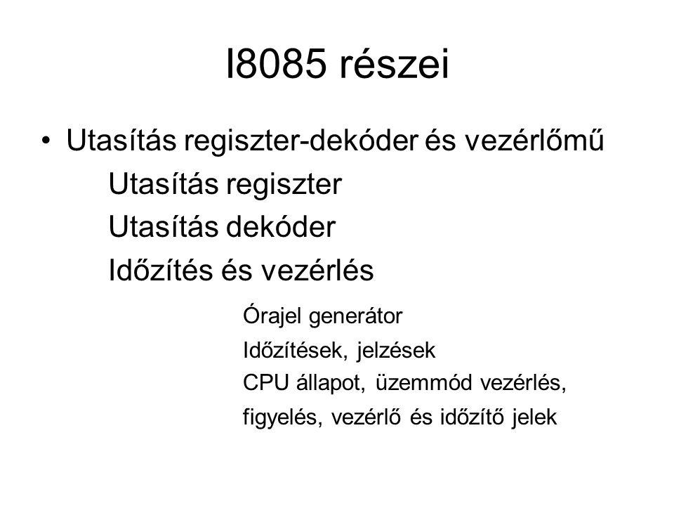 I8085 részei Utasítás regiszter-dekóder és vezérlőmű Utasítás regiszter Utasítás dekóder Időzítés és vezérlés Órajel generátor Időzítések, jelzések CPU állapot, üzemmód vezérlés, figyelés, vezérlő és időzítő jelek