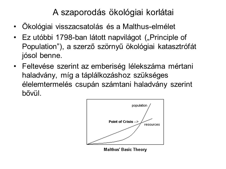 """A szaporodás ökológiai korlátai Ökológiai visszacsatolás és a Malthus-elmélet Ez utóbbi 1798-ban látott napvilágot (""""Principle of Population""""), a szer"""