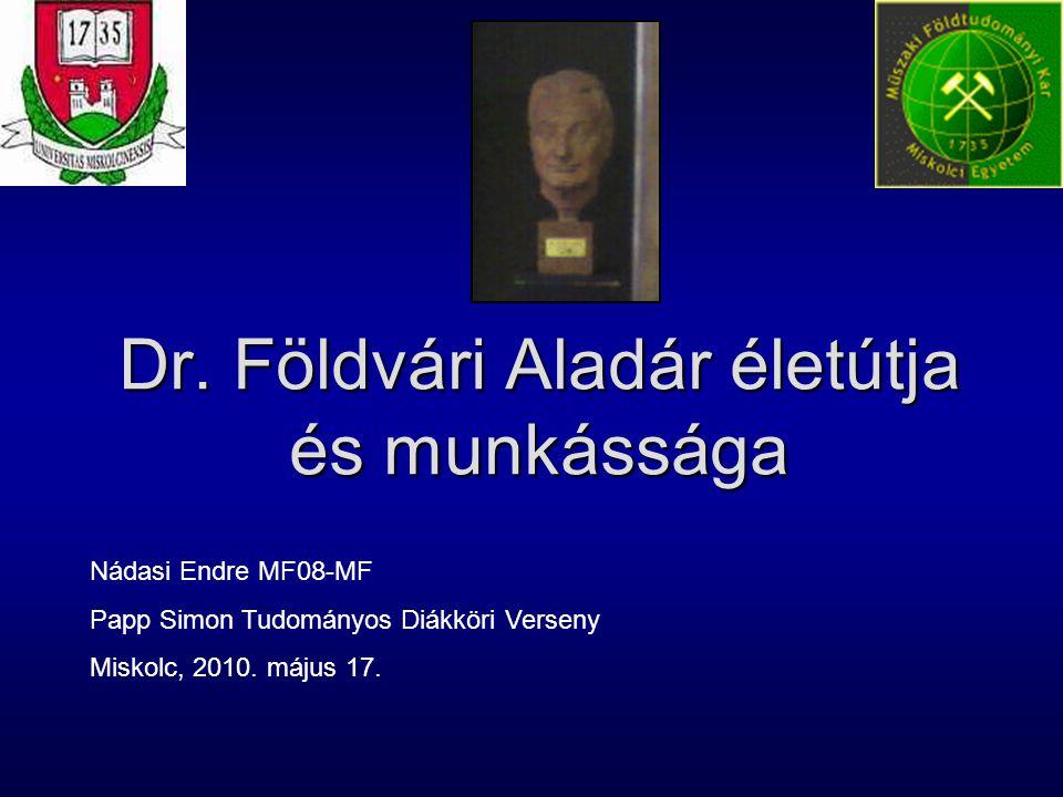 Dr. Földvári Aladár életútja és munkássága Nádasi Endre MF08-MF Papp Simon Tudományos Diákköri Verseny Miskolc, 2010. május 17.