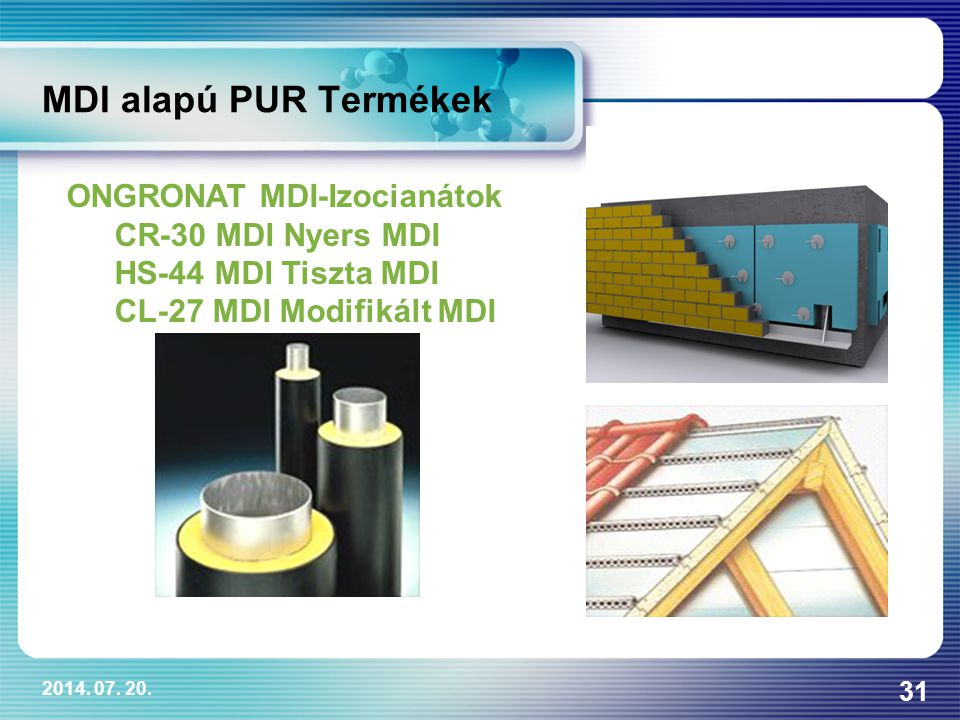 2014. 07. 20. 31 MDI alapú PUR Termékek ONGRONAT MDI-Izocianátok CR-30 MDI Nyers MDI HS-44 MDI Tiszta MDI CL-27 MDI Modifikált MDI
