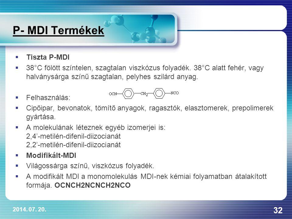2014. 07. 20. 32 P- MDI Termékek  Tiszta P-MDI  38°C fölött színtelen, szagtalan viszkózus folyadék. 38°C alatt fehér, vagy halványsárga színű szagt