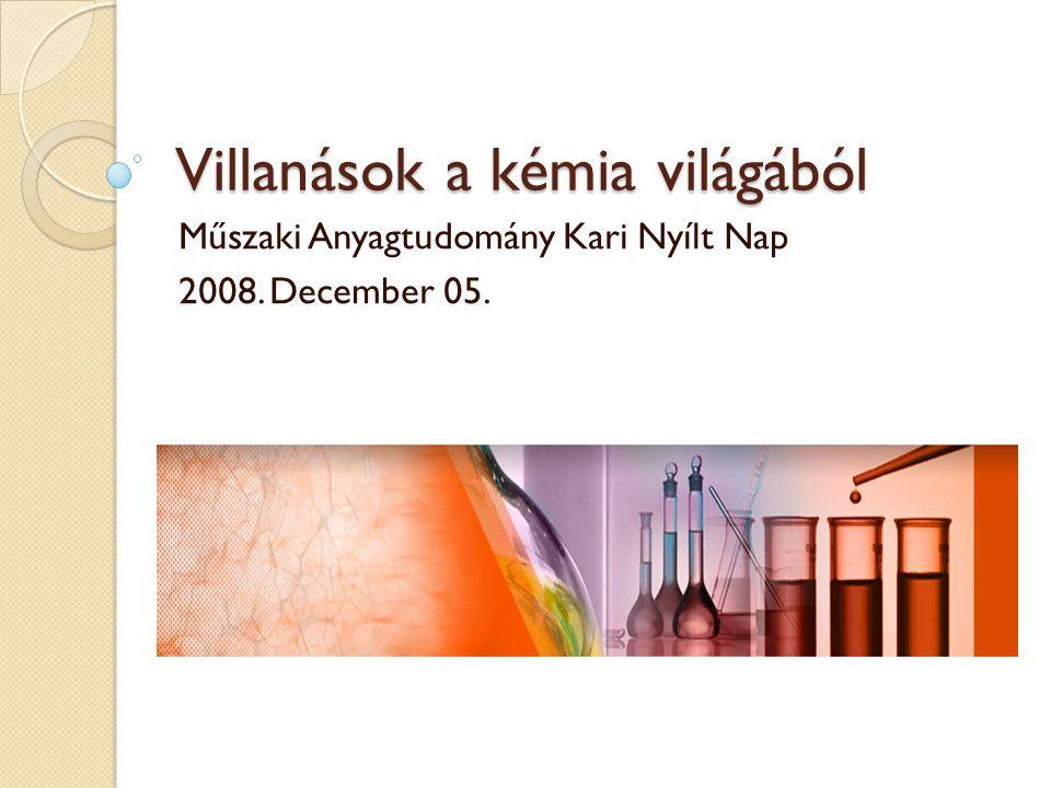 Villanások a kémia világából Műszaki Anyagtudomány Kari Nyílt Nap 2008. December 05.