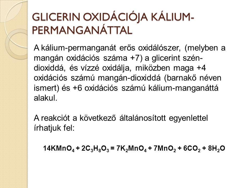 GLICERIN OXIDÁCIÓJA KÁLIUM- PERMANGANÁTTAL A kálium-permanganát erős oxidálószer, (melyben a mangán oxidációs száma +7) a glicerint szén- dioxiddá, és