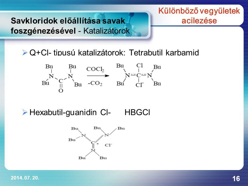 2014. 07. 20. 16  Q+Cl- tipusú katalizátorok: Tetrabutil karbamid  Hexabutil-guanidin Cl- HBGCl Savkloridok előállítása savak foszgénezésével - Kata