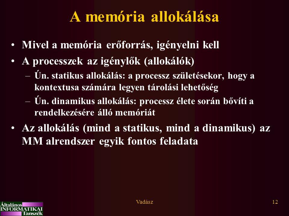 Vadász12 A memória allokálása Mivel a memória erőforrás, igényelni kell A processzek az igénylők (allokálók) –Ún. statikus allokálás: a processz szüle