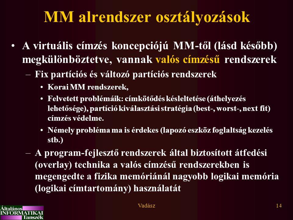 Vadász14 MM alrendszer osztályozások A virtuális címzés koncepciójú MM-től (lásd később) megkülönböztetve, vannak valós címzésű rendszerek –Fix partíciós és változó partíciós rendszerek Korai MM rendszerek, Felvetett problémáik: címkötődés késleltetése (áthelyezés lehetősége), partíció kiválasztási stratégia (best-, worst-, next fit) címzés védelme.
