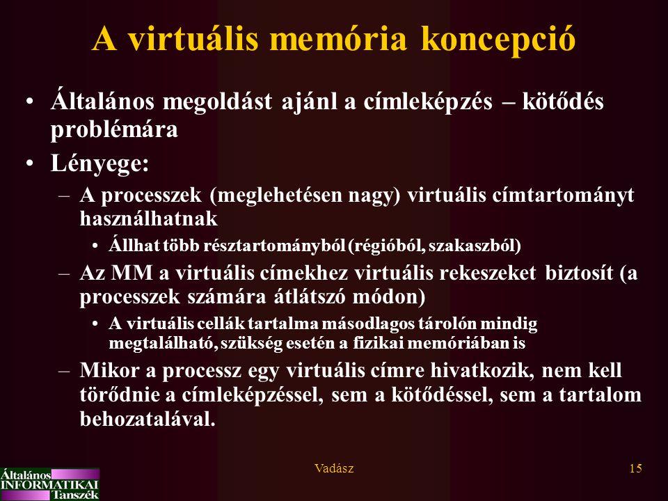 Vadász15 A virtuális memória koncepció Általános megoldást ajánl a címleképzés – kötődés problémára Lényege: –A processzek (meglehetésen nagy) virtuális címtartományt használhatnak Állhat több résztartományból (régióból, szakaszból) –Az MM a virtuális címekhez virtuális rekeszeket biztosít (a processzek számára átlátszó módon) A virtuális cellák tartalma másodlagos tárolón mindig megtalálható, szükség esetén a fizikai memóriában is –Mikor a processz egy virtuális címre hivatkozik, nem kell törődnie a címleképzéssel, sem a kötődéssel, sem a tartalom behozatalával.