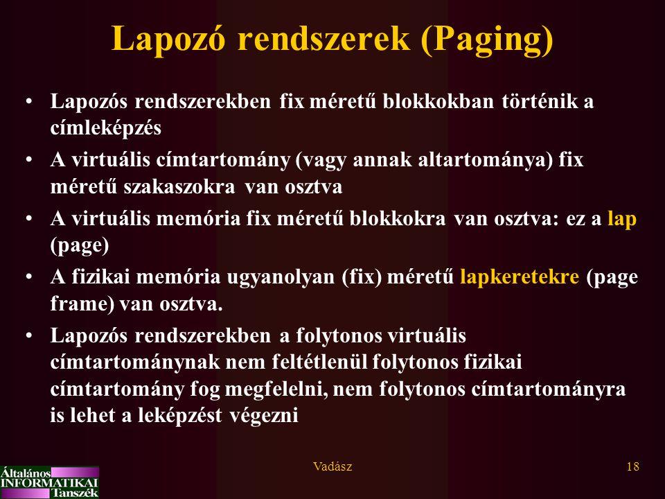 Vadász18 Lapozó rendszerek (Paging) Lapozós rendszerekben fix méretű blokkokban történik a címleképzés A virtuális címtartomány (vagy annak altartománya) fix méretű szakaszokra van osztva A virtuális memória fix méretű blokkokra van osztva: ez a lap (page) A fizikai memória ugyanolyan (fix) méretű lapkeretekre (page frame) van osztva.