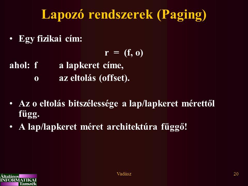 Vadász20 Lapozó rendszerek (Paging) Egy fizikai cím: r = (f, o) ahol:f a lapkeret címe, o az eltolás (offset). Az o eltolás bitszélessége a lap/lapker