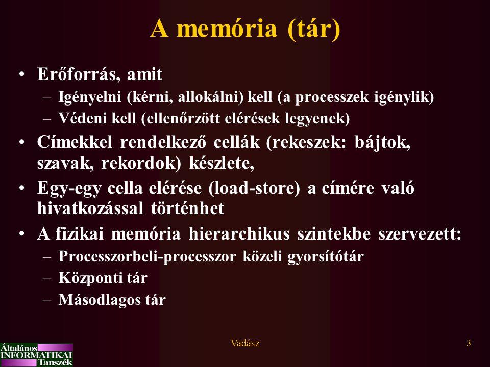 Vadász3 A memória (tár) Erőforrás, amit –Igényelni (kérni, allokálni) kell (a processzek igénylik) –Védeni kell (ellenőrzött elérések legyenek) Címekkel rendelkező cellák (rekeszek: bájtok, szavak, rekordok) készlete, Egy-egy cella elérése (load-store) a címére való hivatkozással történhet A fizikai memória hierarchikus szintekbe szervezett: –Processzorbeli-processzor közeli gyorsítótár –Központi tár –Másodlagos tár