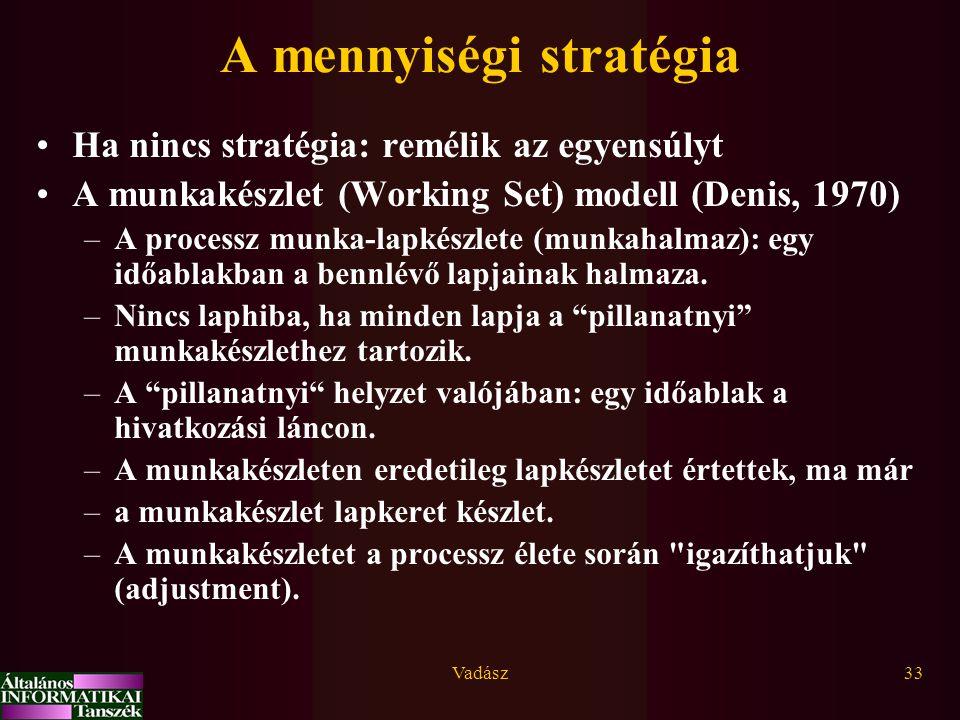 Vadász33 A mennyiségi stratégia Ha nincs stratégia: remélik az egyensúlyt A munkakészlet (Working Set) modell (Denis, 1970) –A processz munka-lapkészlete (munkahalmaz): egy időablakban a bennlévő lapjainak halmaza.