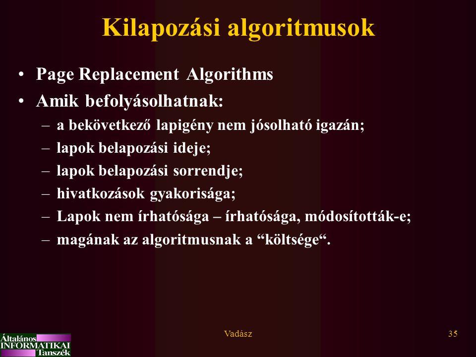 Vadász35 Kilapozási algoritmusok Page Replacement Algorithms Amik befolyásolhatnak: –a bekövetkező lapigény nem jósolható igazán; –lapok belapozási ideje; –lapok belapozási sorrendje; –hivatkozások gyakorisága; –Lapok nem írhatósága – írhatósága, módosították-e; –magának az algoritmusnak a költsége .