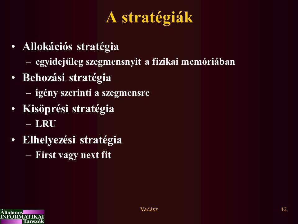 Vadász42 A stratégiák Allokációs stratégia –egyidejűleg szegmensnyit a fizikai memóriában Behozási stratégia –igény szerinti a szegmensre Kisöprési stratégia –LRU Elhelyezési stratégia –First vagy next fit