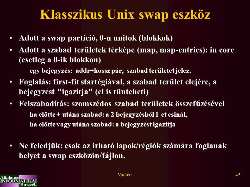 Vadász45 Klasszikus Unix swap eszköz Adott a swap partíció, 0-n unitok (blokkok) Adott a szabad területek térképe (map, map-entries): in core (esetleg a 0-ik blokkon) –egy bejegyzés: addr+hossz pár, szabad területet jelez.