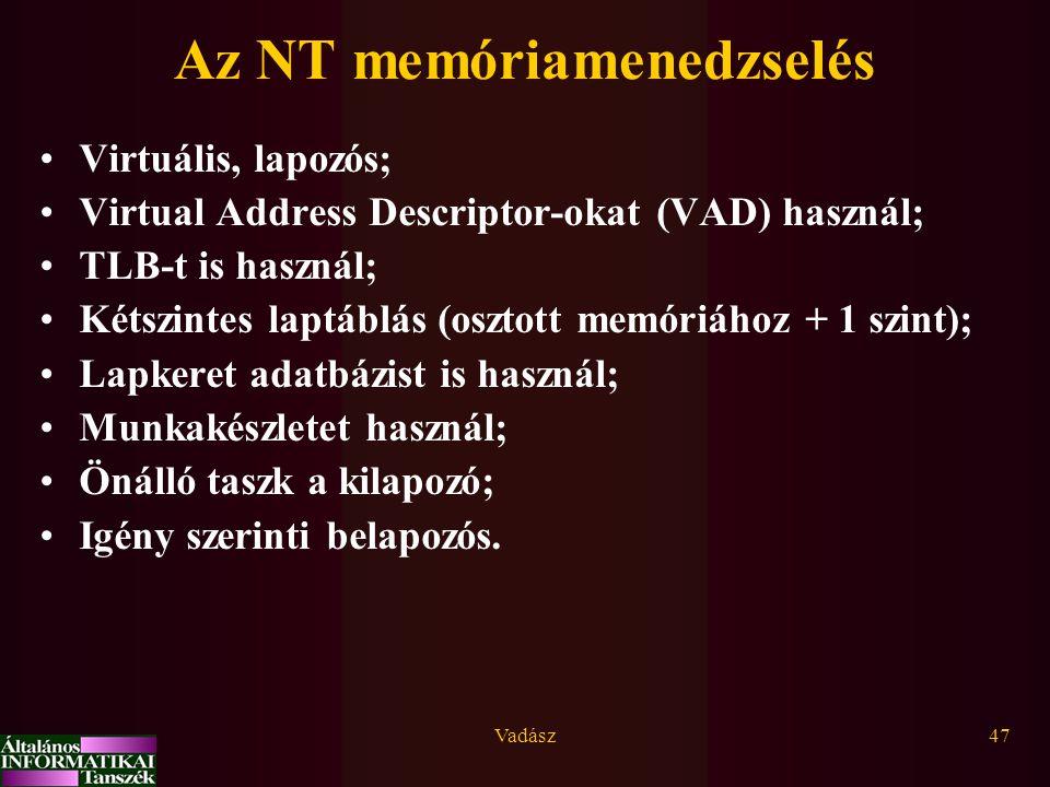 Vadász47 Az NT memóriamenedzselés Virtuális, lapozós; Virtual Address Descriptor-okat (VAD) használ; TLB-t is használ; Kétszintes laptáblás (osztott memóriához + 1 szint); Lapkeret adatbázist is használ; Munkakészletet használ; Önálló taszk a kilapozó; Igény szerinti belapozós.