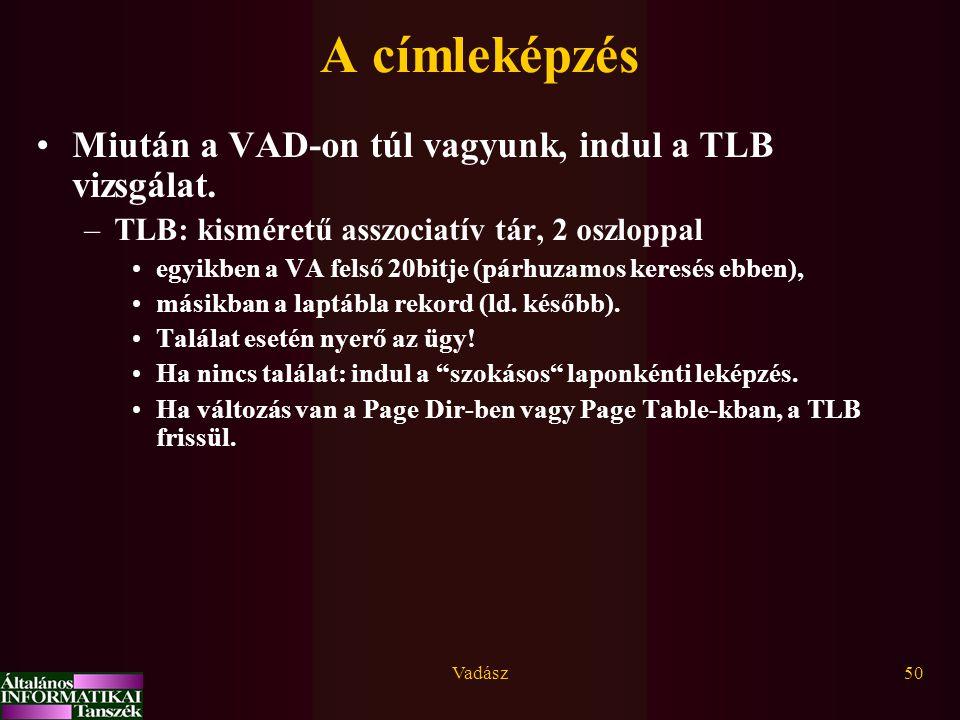 Vadász50 A címleképzés Miután a VAD-on túl vagyunk, indul a TLB vizsgálat. –TLB: kisméretű asszociatív tár, 2 oszloppal egyikben a VA felső 20bitje (p