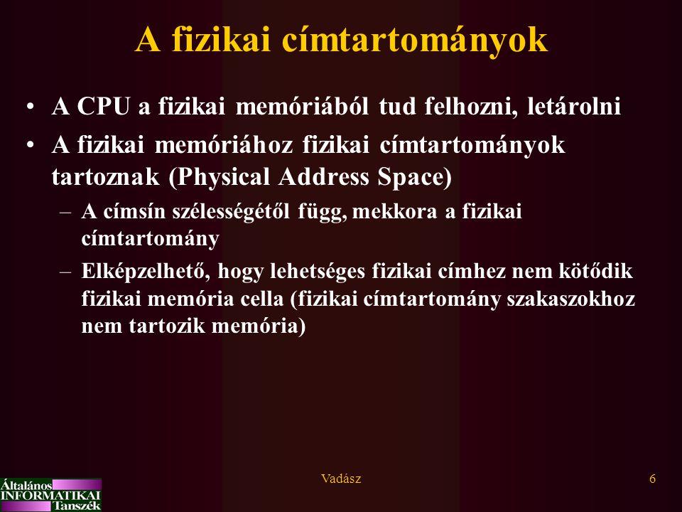 Vadász6 A fizikai címtartományok A CPU a fizikai memóriából tud felhozni, letárolni A fizikai memóriához fizikai címtartományok tartoznak (Physical Address Space) –A címsín szélességétől függ, mekkora a fizikai címtartomány –Elképzelhető, hogy lehetséges fizikai címhez nem kötődik fizikai memória cella (fizikai címtartomány szakaszokhoz nem tartozik memória)