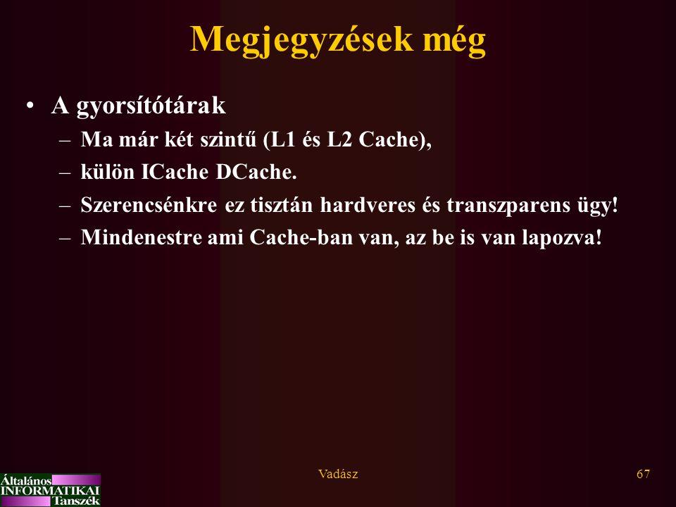 Vadász67 Megjegyzések még A gyorsítótárak –Ma már két szintű (L1 és L2 Cache), –külön ICache DCache.