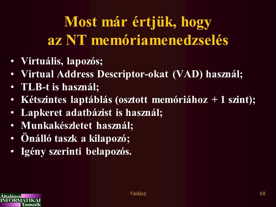 Vadász68 Most már értjük, hogy az NT memóriamenedzselés Virtuális, lapozós; Virtual Address Descriptor-okat (VAD) használ; TLB-t is használ; Kétszintes laptáblás (osztott memóriához + 1 szint); Lapkeret adatbázist is használ; Munkakészletet használ; Önálló taszk a kilapozó; Igény szerinti belapozós.