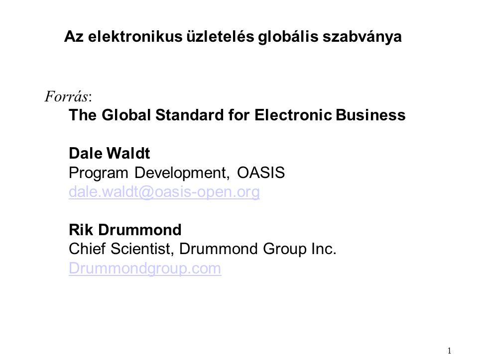 Az elektronikus üzletelés globális szabványa Forrás: The Global Standard for Electronic Business Dale Waldt Program Development, OASIS dale.waldt@oasis-open.org dale.waldt@oasis-open.org Rik Drummond Chief Scientist, Drummond Group Inc.