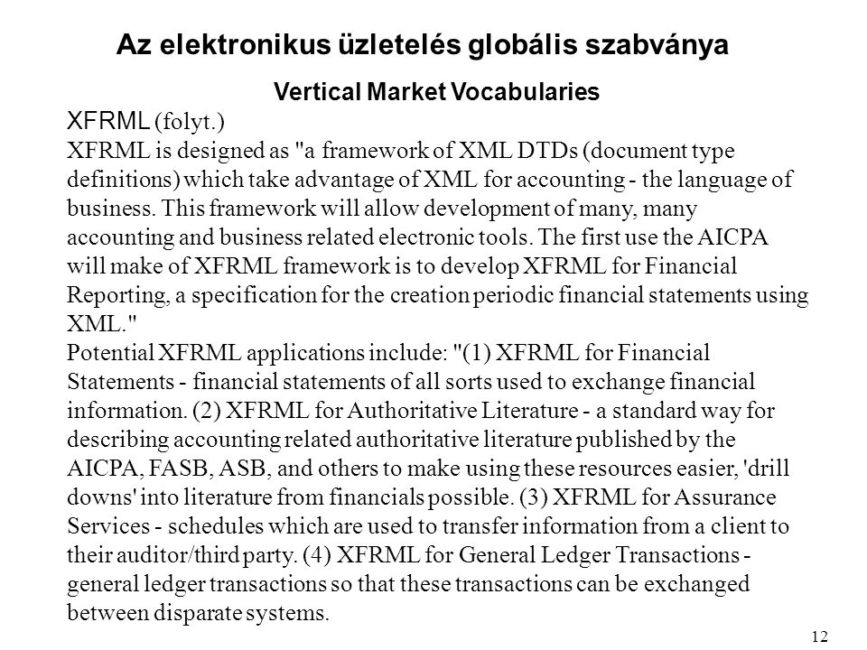 Az elektronikus üzletelés globális szabványa Vertical Market Vocabularies XFRML (folyt.) XFRML is designed as a framework of XML DTDs (document type definitions) which take advantage of XML for accounting - the language of business.