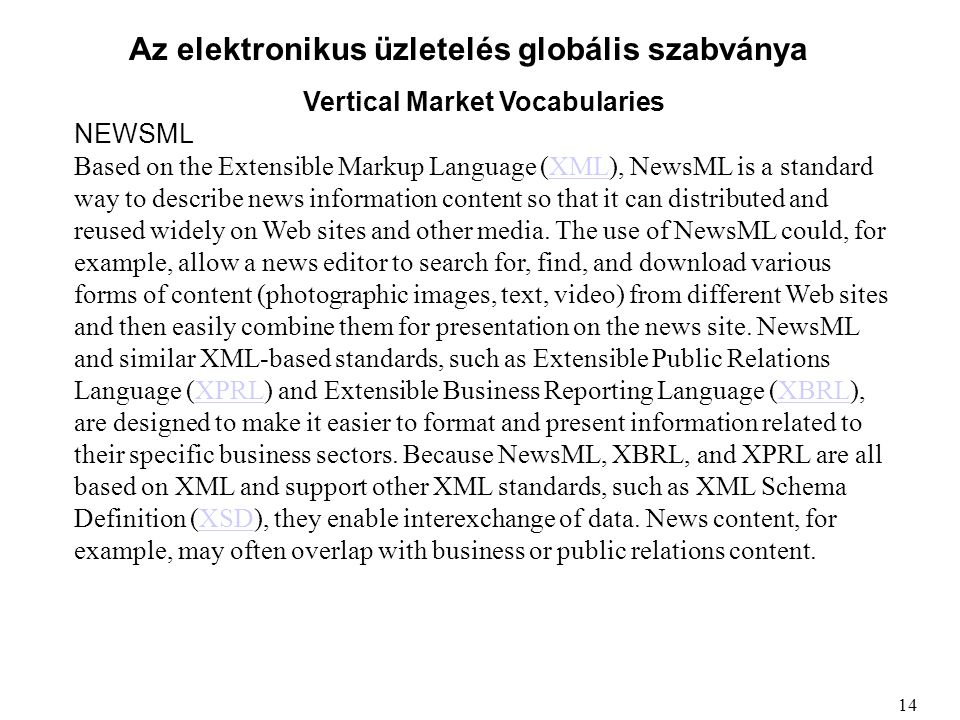 Az elektronikus üzletelés globális szabványa Vertical Market Vocabularies NEWSML Based on the Extensible Markup Language (XML), NewsML is a standard way to describe news information content so that it can distributed and reused widely on Web sites and other media.