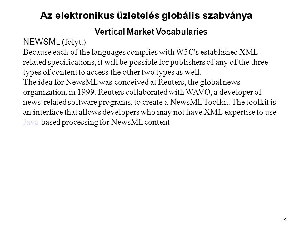 Az elektronikus üzletelés globális szabványa Vertical Market Vocabularies NEWSML (folyt.) Because each of the languages complies with W3C s established XML- related specifications, it will be possible for publishers of any of the three types of content to access the other two types as well.