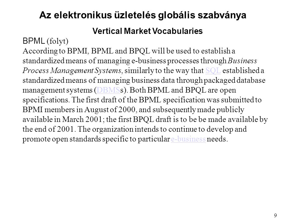 Az elektronikus üzletelés globális szabványa Vertical Market Vocabularies BPML (folyt) According to BPMI, BPML and BPQL will be used to establish a standardized means of managing e-business processes through Business Process Management Systems, similarly to the way that SQL established a standardized means of managing business data through packaged database management systems (DBMSs).