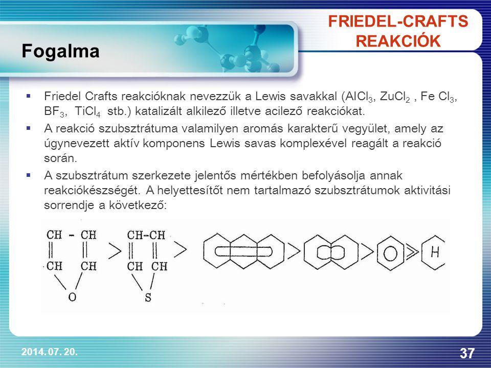 2014. 07. 20. 37 Fogalma FRIEDEL-CRAFTS REAKCIÓK  Friedel Crafts reakcióknak nevezzük a Lewis savakkal (AICl 3, ZuCl 2, Fe Cl 3, BF 3, TiCl 4 stb.) k
