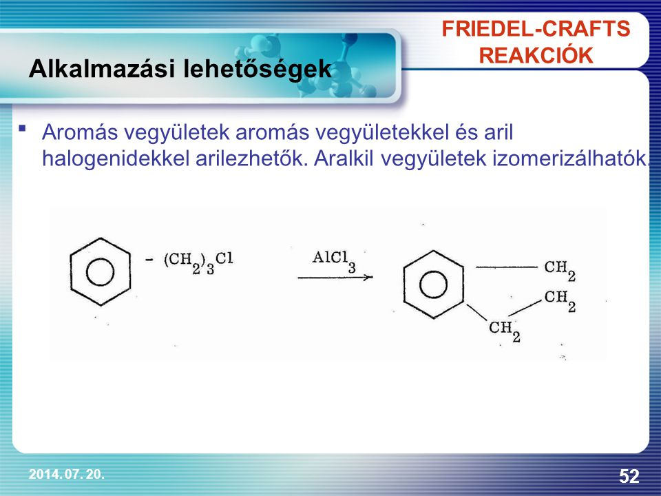 2014. 07. 20. 52 FRIEDEL-CRAFTS REAKCIÓK Alkalmazási lehetőségek Aromás vegyületek aromás vegyületekkel és aril halogenidekkel arilezhetők. Aralkil v