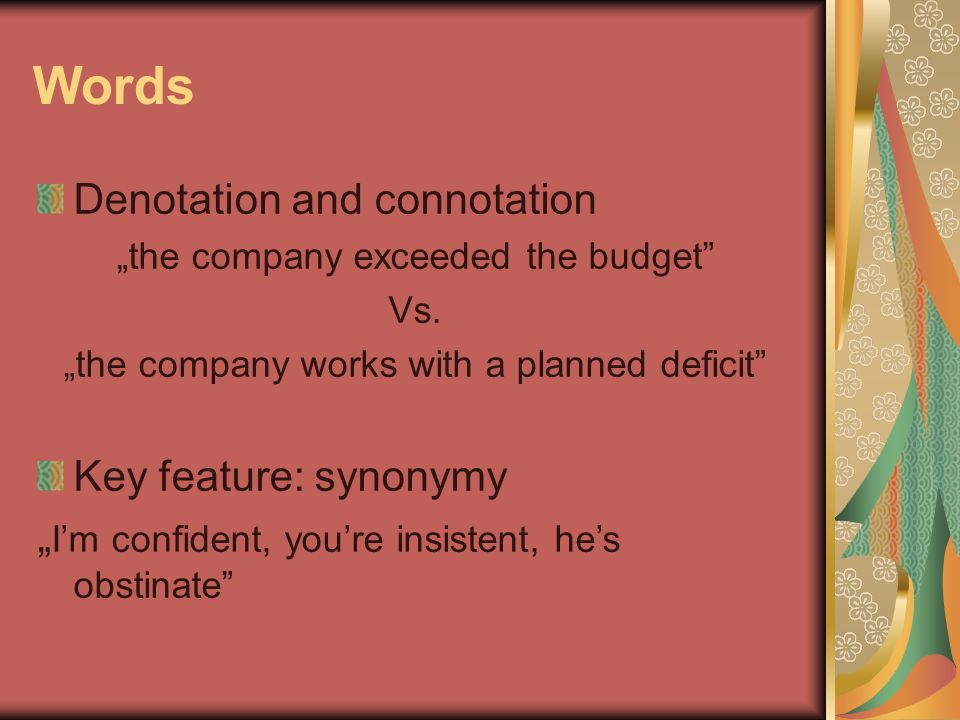 "Words Denotation and connotation ""the company exceeded the budget"" Vs. ""the company works with a planned deficit"" Key feature: synonymy "" I'm confiden"