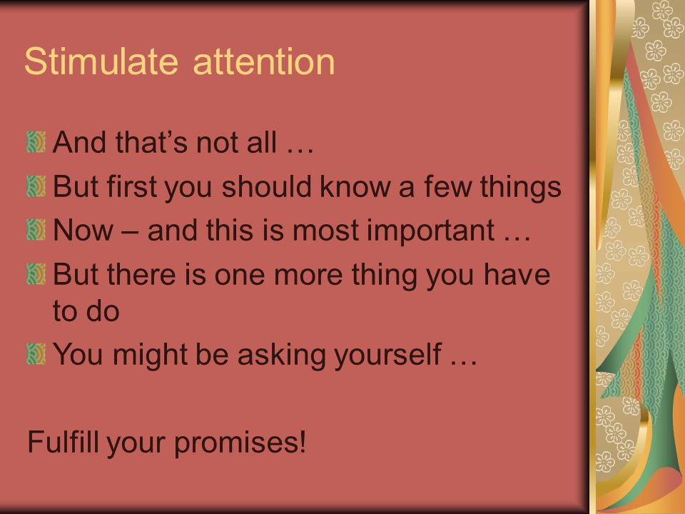 Stimulate attention And that's not all … But first you should know a few things Now – and this is most important … But there is one more thing you hav