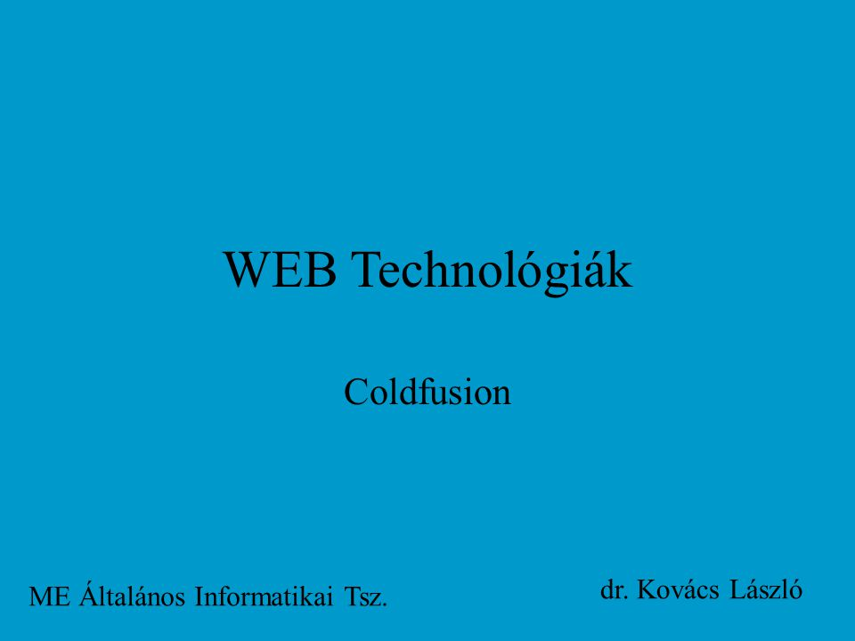 WEB Technológiák Coldfusion ME Általános Informatikai Tsz. dr. Kovács László