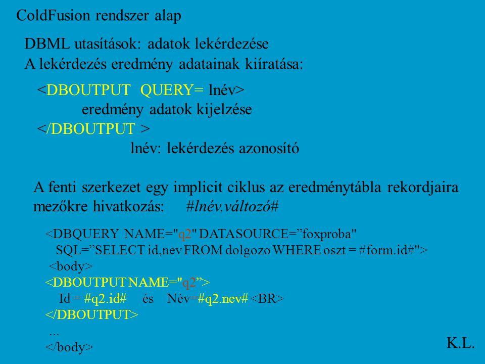 ColdFusion rendszer alap K.L. DBML utasítások: adatok lekérdezése A lekérdezés eredmény adatainak kiíratása: eredmény adatok kijelzése lnév: lekérdezé