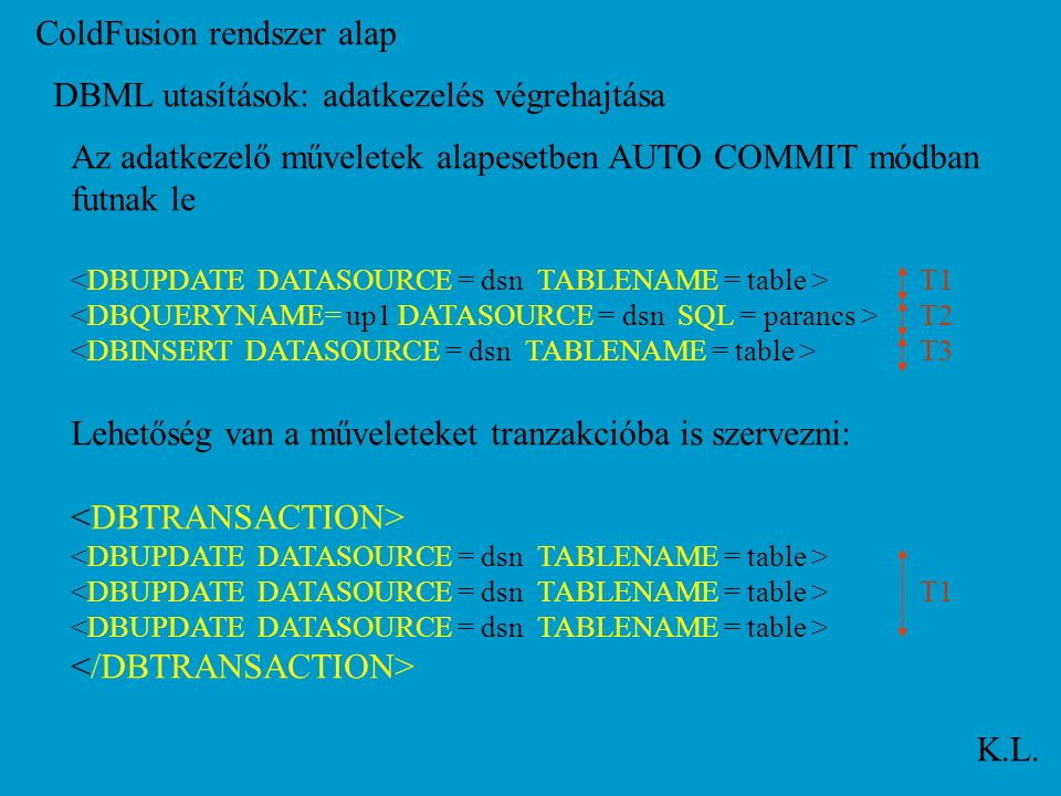 ColdFusion rendszer alap K.L. DBML utasítások: adatkezelés végrehajtása Az adatkezelő műveletek alapesetben AUTO COMMIT módban futnak le T1 T2 T3 Lehe