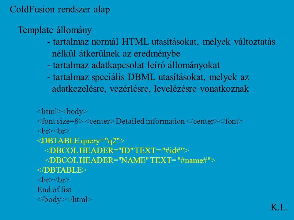 ColdFusion rendszer alap K.L. Template állomány - tartalmaz normál HTML utasításokat, melyek változtatás nélkül átkerülnek az eredménybe - tartalmaz a