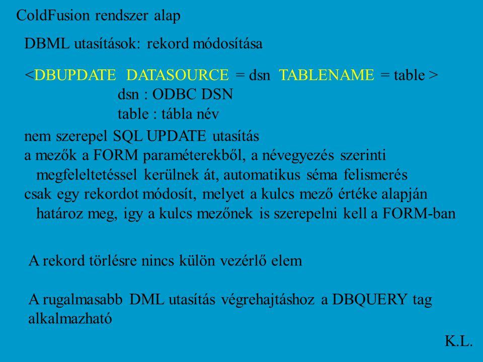 ColdFusion rendszer alap K.L. DBML utasítások: rekord módosítása dsn : ODBC DSN table : tábla név nem szerepel SQL UPDATE utasítás a mezők a FORM para