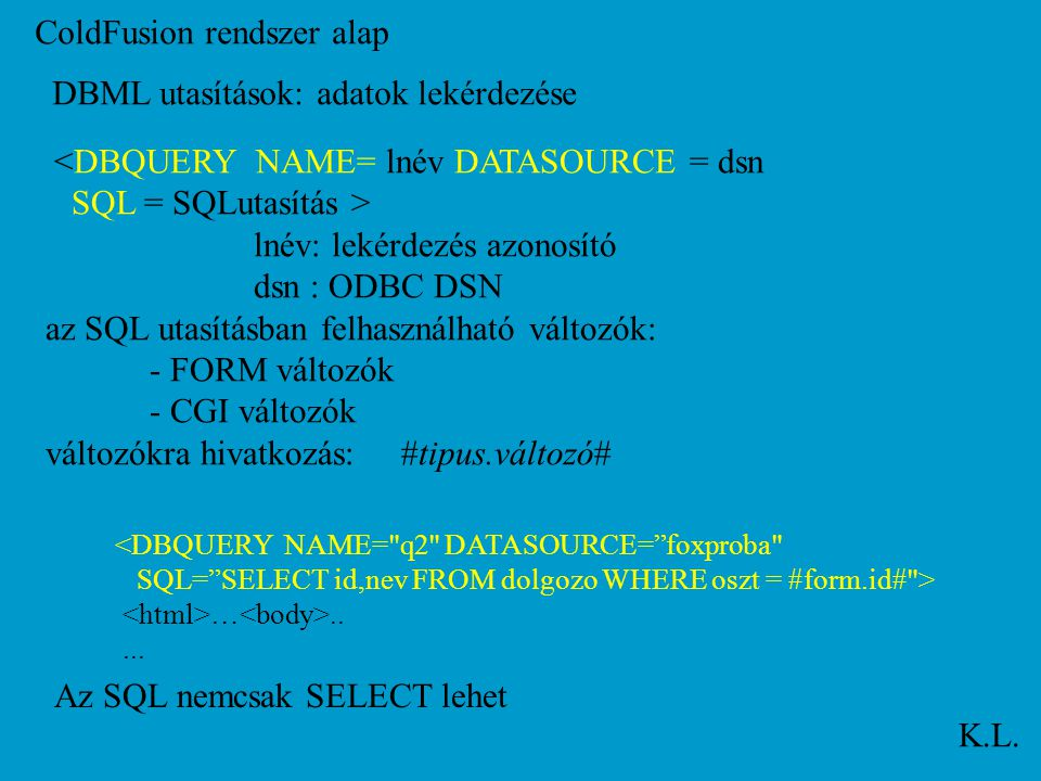 ColdFusion rendszer alap K.L. DBML utasítások: adatok lekérdezése <DBQUERY NAME= lnév DATASOURCE = dsn SQL = SQLutasítás > lnév: lekérdezés azonosító