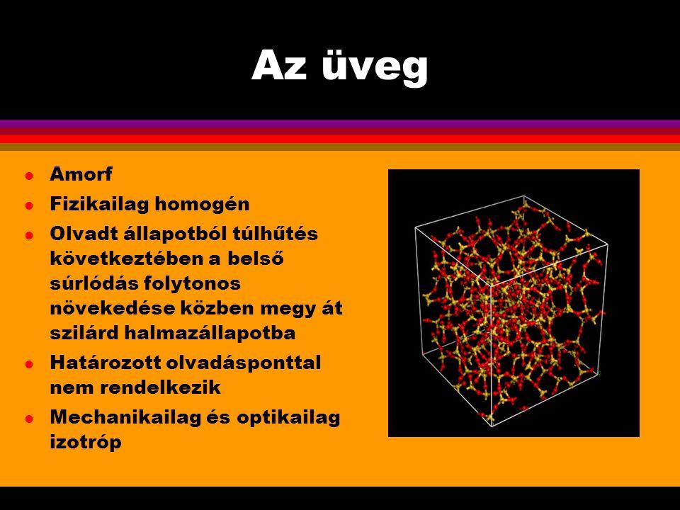 Az üveg l Amorf l Fizikailag homogén l Olvadt állapotból túlhűtés következtében a belső súrlódás folytonos növekedése közben megy át szilárd halmazáll