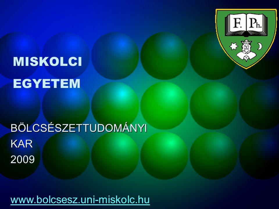 MISKOLCI EGYETEM BÖLCSÉSZETTUDOMÁNYIKAR 2009 www.bolcsesz.uni-miskolc.hu