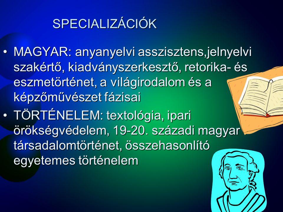SPECIALIZÁCIÓK MAGYAR: anyanyelvi asszisztens,jelnyelvi szakértő, kiadványszerkesztő, retorika- és eszmetörténet, a világirodalom és a képzőművészet fázisaiMAGYAR: anyanyelvi asszisztens,jelnyelvi szakértő, kiadványszerkesztő, retorika- és eszmetörténet, a világirodalom és a képzőművészet fázisai TÖRTÉNELEM: textológia, ipari örökségvédelem, 19-20.
