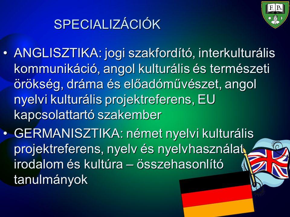 SPECIALIZÁCIÓK ANGLISZTIKA: jogi szakfordító, interkulturális kommunikáció, angol kulturális és természeti örökség, dráma és előadóművészet, angol nyelvi kulturális projektreferens, EU kapcsolattartó szakemberANGLISZTIKA: jogi szakfordító, interkulturális kommunikáció, angol kulturális és természeti örökség, dráma és előadóművészet, angol nyelvi kulturális projektreferens, EU kapcsolattartó szakember GERMANISZTIKA: német nyelvi kulturális projektreferens, nyelv és nyelvhasználat, irodalom és kultúra – összehasonlító tanulmányokGERMANISZTIKA: német nyelvi kulturális projektreferens, nyelv és nyelvhasználat, irodalom és kultúra – összehasonlító tanulmányok