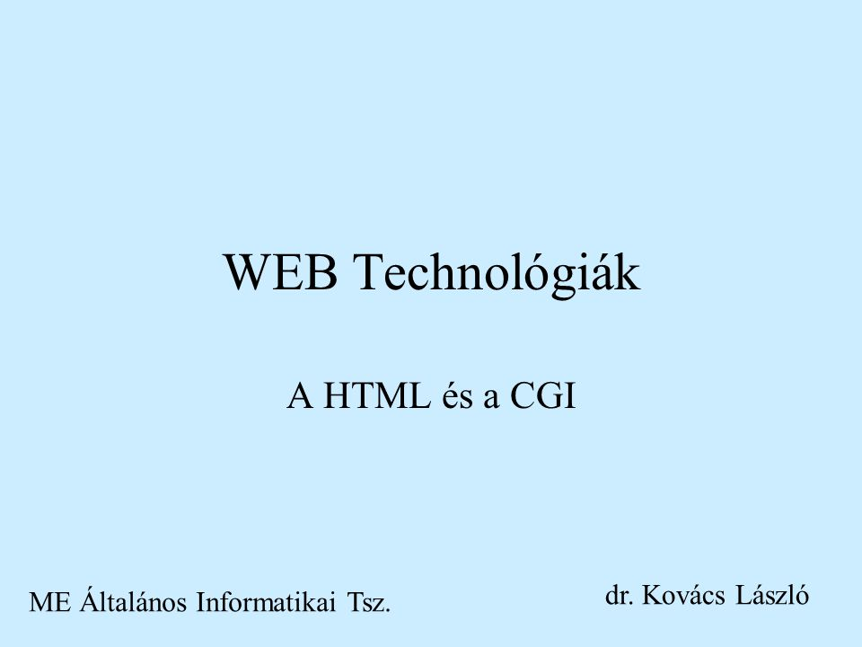 WEB Technológiák A HTML és a CGI ME Általános Informatikai Tsz. dr. Kovács László