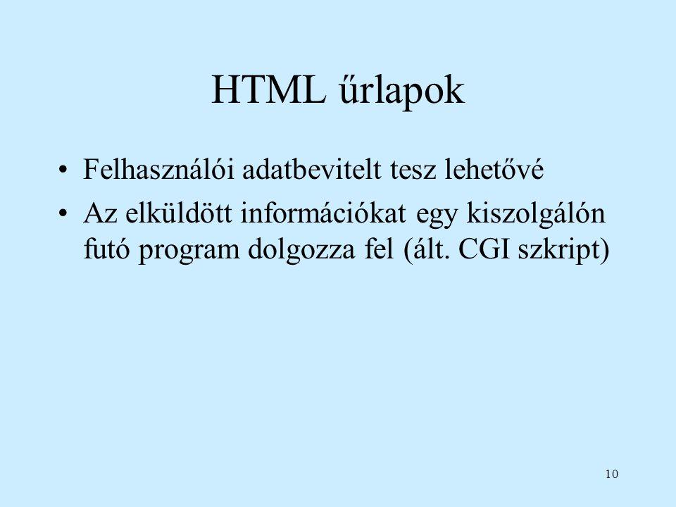 10 HTML űrlapok Felhasználói adatbevitelt tesz lehetővé Az elküldött információkat egy kiszolgálón futó program dolgozza fel (ált. CGI szkript)