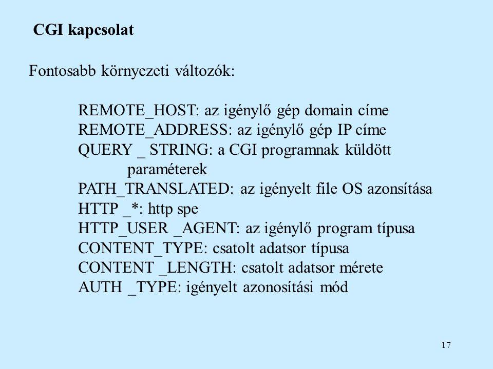 17 CGI kapcsolat Fontosabb környezeti változók: REMOTE_HOST: az igénylő gép domain címe REMOTE_ADDRESS: az igénylő gép IP címe QUERY _ STRING: a CGI p