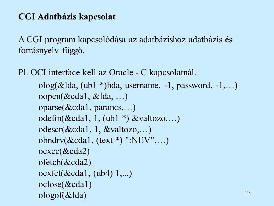 25 CGI Adatbázis kapcsolat A CGI program kapcsolódása az adatbázishoz adatbázis és forrásnyelv függő. Pl. OCI interface kell az Oracle - C kapcsolatná