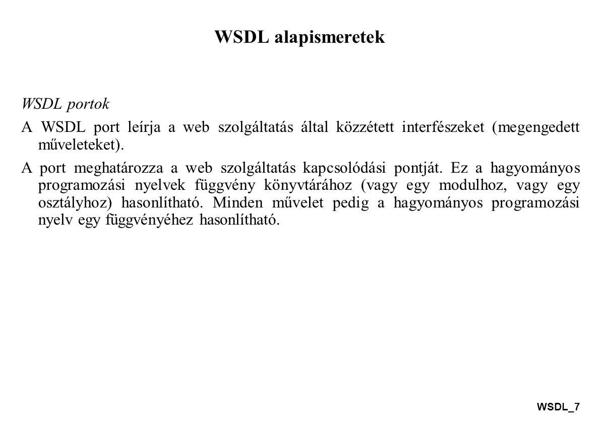 WSDL_8 WSDL alapismeretek Művelet típusok one-way (egyirányú) a művelet fogadhat üzenetet, de nem fog küldeni választ, request-response (kérés-válasz) a művelet fogadhat kérést, és választ fog küldeni, solicit-response (kérelem-válasz) a művelet küldhet egy kérést és választ fog várni, notification (közlés) a művelet üzenetet küldhet, de nem fog várni válaszra.